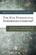 New Evangelical Subordinationism? : Perspectives on the Equality of God the Father and God t...