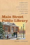 Main Street Public Library : Community Places and Reading Spaces in the Rural Heartland, 187...