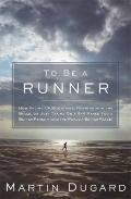 To Be a Runner: How Racing Up Mountains, Running with the Bulls, or Just Taking On a 5-K Mak...