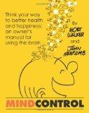 Mind Control: Think your way tobetterhealth and happiness: An owner's manual for using the b...