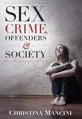 Sex Crime, Offenders, and Society : A Critical Look at Sexual Offending and Policy