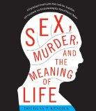 Sex, Murder, and the Meaning of Life: A Psychologist Investigates How Evolution, Cognition, ...
