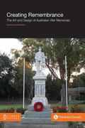 Creating Remembrance : The Art and Design of Australian War Memorials