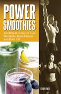 Power Smoothies : All-Natural Drinks to Fuel Workouts, Build Muscle and Burn Fat