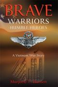 Brave Warriors, Humble Heroes : A Vietnam War Story
