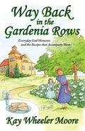 Way Back in the Gardenia Rows : Everyday God-Moments and the Recipes That Accompany Them