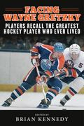 Facing Wayne Gretzky : Players Recall the Greatest Hockey Player Who Ever Lived