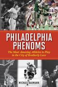 Philadelphia Phenoms : The Most Amazing Athletes to Play in the City of Brotherly Love