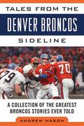 Tales from the Denver Broncos Sideline : A Collection of the Greatest Broncos Stories Ever Told