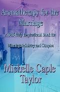 Aromatherapy for the Marriage : A Self-Help Inspirational Book for Marriage Ministry and Cou...