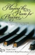 Playing Piano for Pleasure : The Classic Guide to Improving Skills Through Practice and Disc...