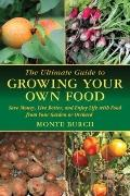 The Ultimate Guide to Growing Your Own Food: Save Money, Live Better, and Enjoy Live with Fo...