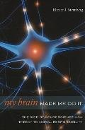My Brain Made Me Do It: The Rise of Neuroscience and the Threat to Moral Responsibility
