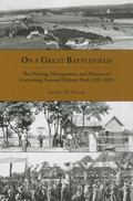 On a Great Battlefield : The Making, Management, and Memory of Gettysburg National Military ...