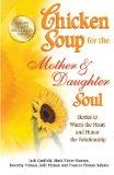 Chicken Soup for the Mother & Daughter Soul: Stories to Warm the Heart and Honor the Relatio...