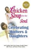 Chicken Soup for the Soul Celebrating Mothers & Daughters: A Celebration of Our Most Importa...