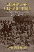 We Ask Only for Even-Handed Justice : Black Voices from Reconstruction, 1865-1877