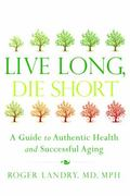 Live Long Die Short : A Guide to Authentic Health and Successful Aging