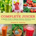 Grow and Juice : Instructions and Recipes for Homegrown, Homemade Juice