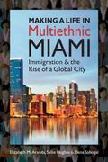 Making a Life in Multiethnic Miami : Immigration and the Rise of a Global City