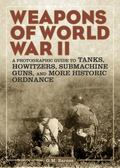 Weapons of World War II : A Photographic Guide to Tanks, Howitzers, Submachine Guns, and Mor...