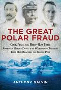 Great Polar Fraud : Cook, Peary, and Byrd - How Three American Heroes Duped the World into T...