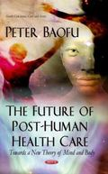 The Future of Post-Human Health Care: Towards a New Theory of Mind and Body