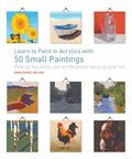 Learn to Paint in Acrylics with 50 Small Paintings : Pick up the Skills * Put on the Paint *...
