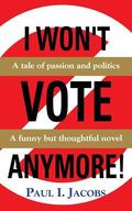 I WON't VOTE ANYMORE! a Tale of Passion and Politics