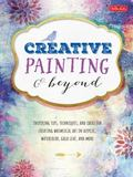 Creative Painting and Beyond : Inspiring Tips, Techniques, and Ideas for Creating Whimsical ...
