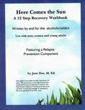 Here Comes the Sun : A 12 Step Recovery Workbook Featuring a Relapse Prevention Component
