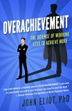 Overachievement: The Science of Working Less to Accomplish More