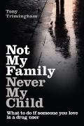 Not My Family, Never My Child: What to do if Someone You Love is a Drug User