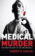Medical Murder : Disturbing Cases of Doctors Who Kill