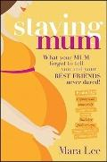 Staying Mum : What Your Mum Forget to Tell You and Your Best Friends Never Dared!
