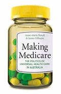 Making Medicare : The Politics of Universal Health Care in Australia