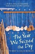 Year We Seized the Day : A True Story of Friendship and Renewal on the Camino