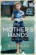 In My Mother's Hands : A Disturbing Memoir of Family Life