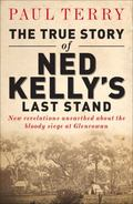 True Story of Ned Kelly's Last Stand : New Revelations Unearthed about the Bloody Siege at G...