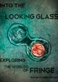 Into the Looking Glass : Exploring the Worlds of Fringe
