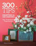 300 Tips for Painting and Decorating : Tips, Techniques and Trade Secrets