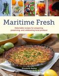 Maritime Fresh : Delectable Recipes for Preparing, Preserving, and Celebrating Local Produce