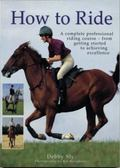 How to Ride : A Complete Professional Riding Course - from Getting Started to Achieving Exce...