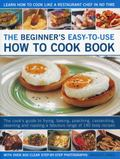 Beginner's Easy-To-Use How to Cook Book : The Cook's Guide to Frying, Grilling, Poaching, St...