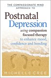 Compassionate Mind Approach to Postnatal Depression : Using Compassion-Focused Therapy to En...