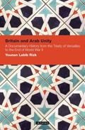 Britain and Arab Unity : A Documentary History from the Treaty of Versailles to the End of W...