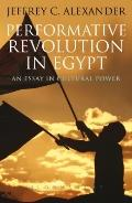 Performative Revolution in Egypt : An Essay in Cultural Power