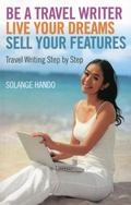 Be a Travel Writer, Live Your Dreams, Sell Your Features : Travel Writing Step by Step