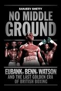 No Middle Ground : Eubank, Benn, Watson and the Golden Era of British Boxing
