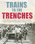 Trains to the Trenches : The Men, Locomotives and Tracks That Took the Armies to War, 1914-18